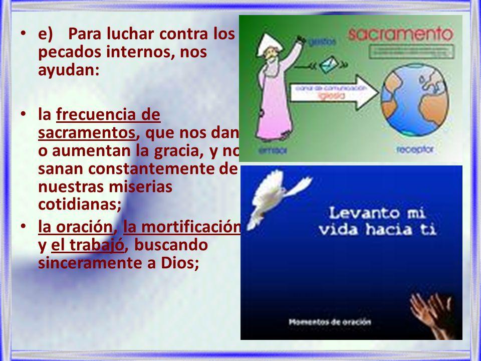 e)Para luchar contra los pecados internos, nos ayudan: la frecuencia de sacramentos, que nos dan o aumentan la gracia, y nos sanan constantemente de n