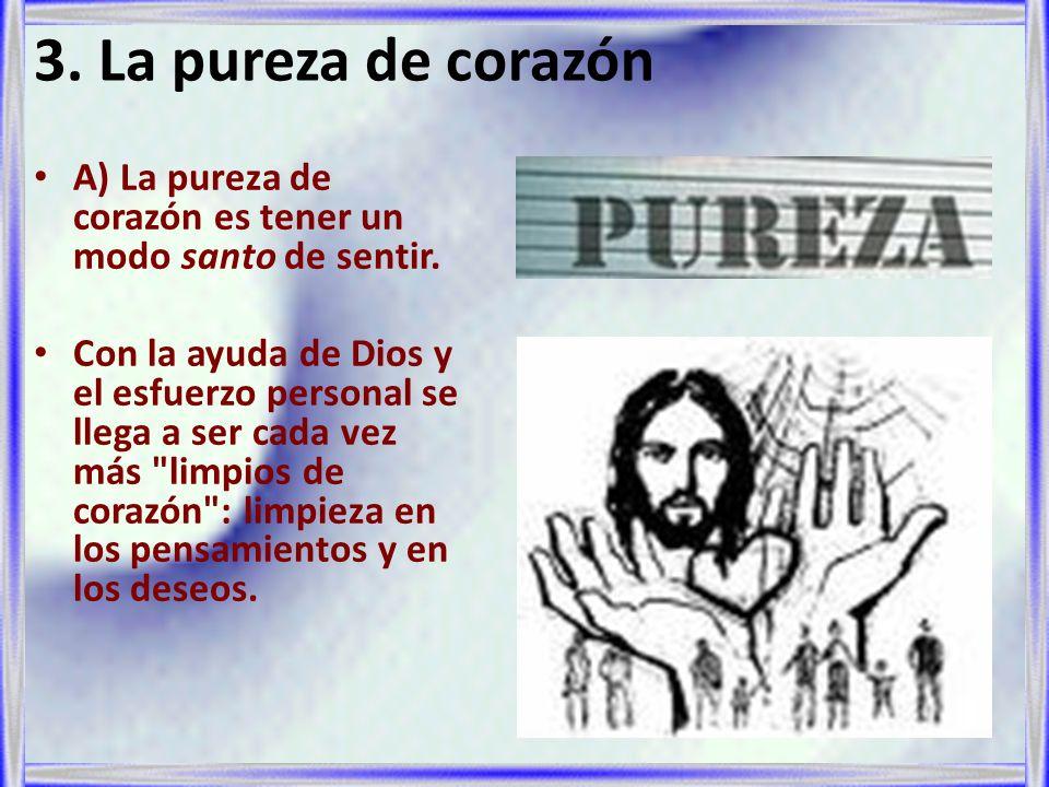 3. La pureza de corazón A) La pureza de corazón es tener un modo santo de sentir. Con la ayuda de Dios y el esfuerzo personal se llega a ser cada vez
