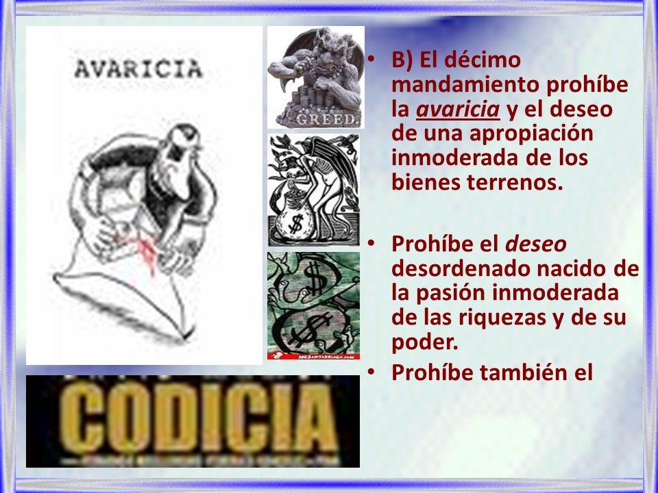 B) El décimo mandamiento prohíbe la avaricia y el deseo de una apropiación inmoderada de los bienes terrenos. Prohíbe el deseo desordenado nacido de l