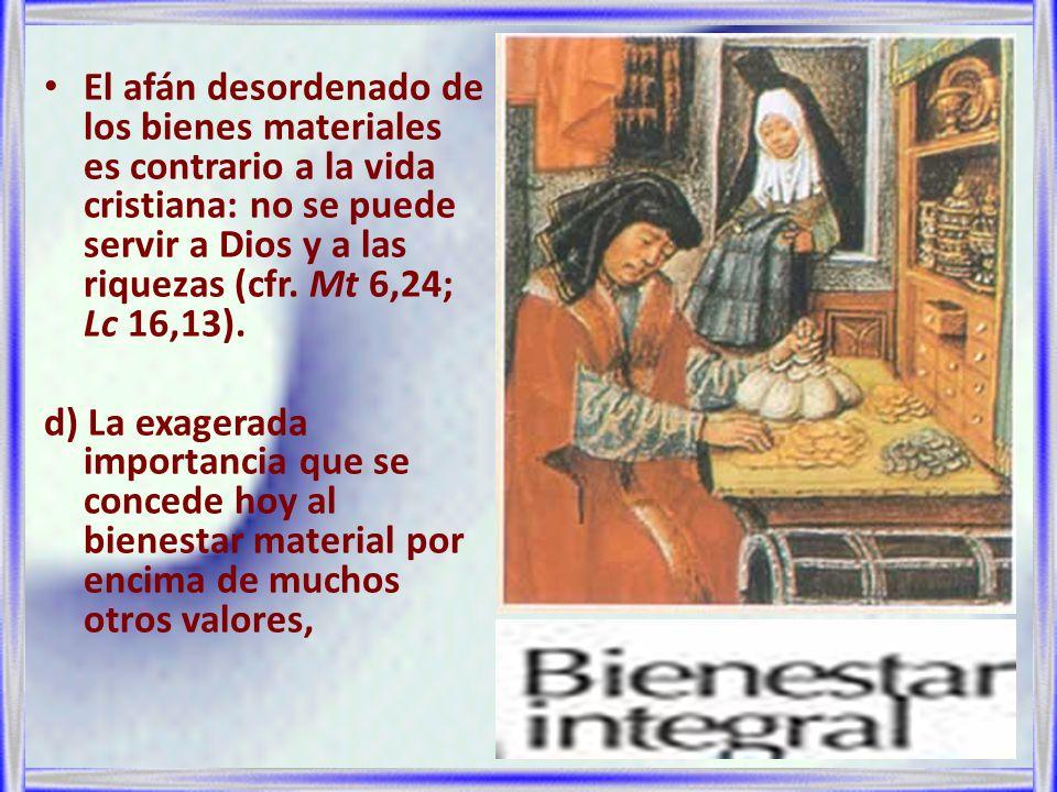 El afán desordenado de los bienes materiales es contrario a la vida cristiana: no se puede servir a Dios y a las riquezas (cfr. Mt 6,24; Lc 16,13). d)
