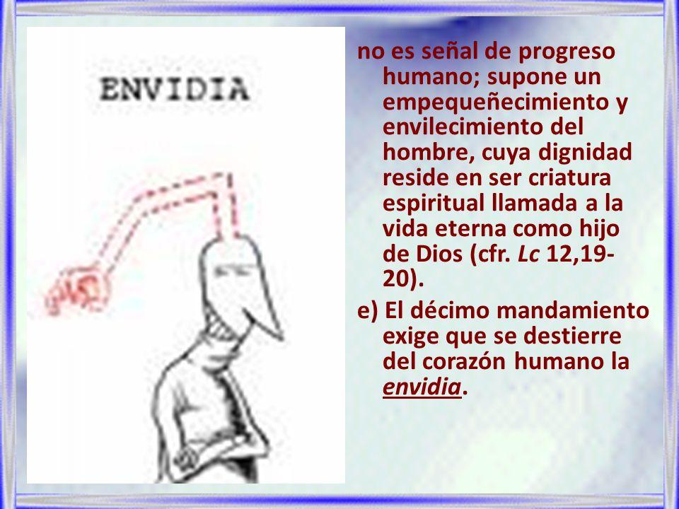 no es señal de progreso humano; supone un empequeñecimiento y envilecimiento del hombre, cuya dignidad reside en ser criatura espiritual llamada a la