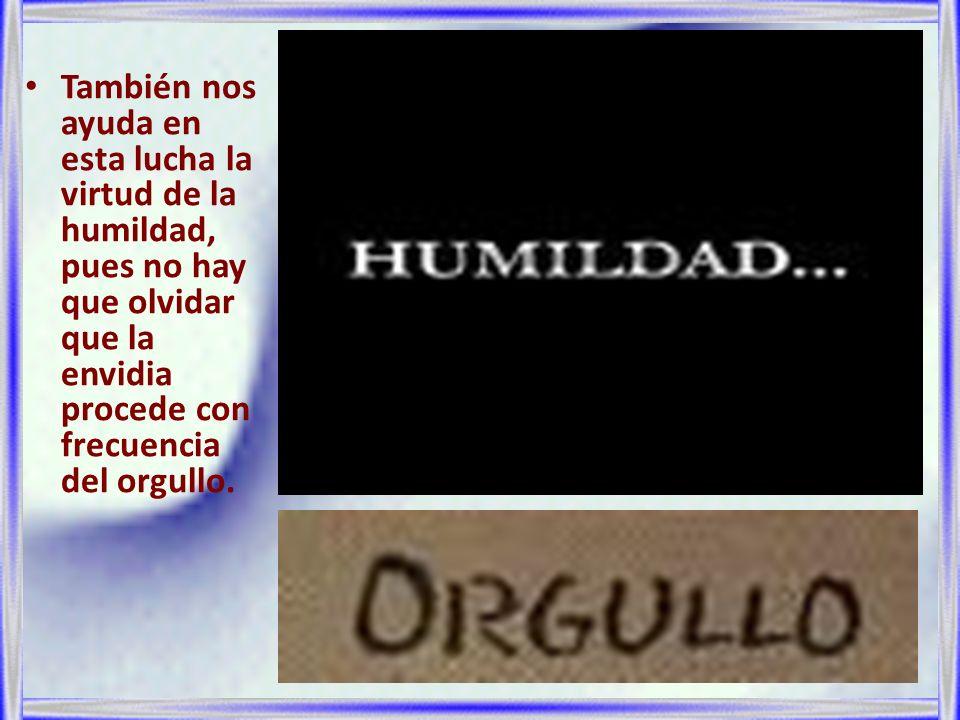 También nos ayuda en esta lucha la virtud de la humildad, pues no hay que olvidar que la envidia procede con frecuencia del orgullo.