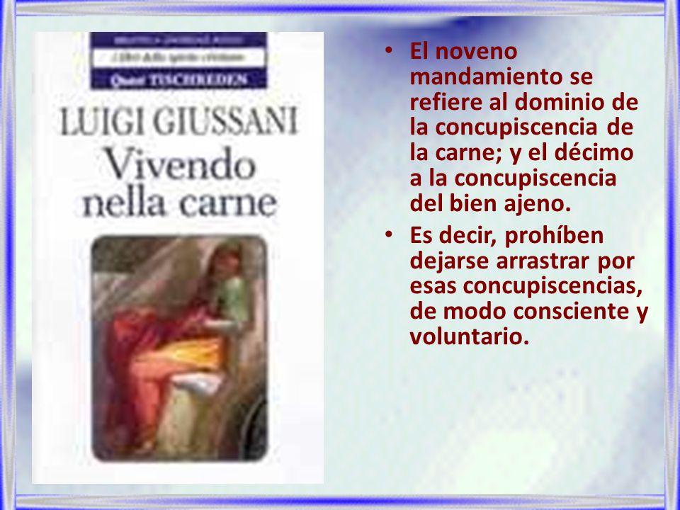 El noveno mandamiento se refiere al dominio de la concupiscencia de la carne; y el décimo a la concupiscencia del bien ajeno. Es decir, prohíben dejar