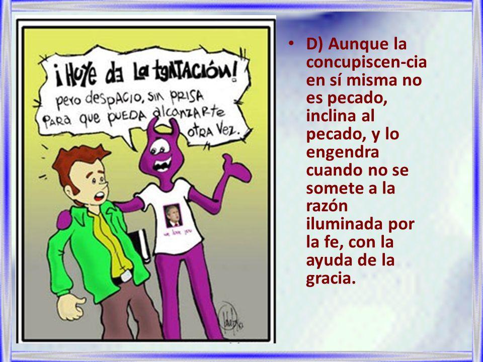D) Aunque la concupiscen-cia en sí misma no es pecado, inclina al pecado, y lo engendra cuando no se somete a la razón iluminada por la fe, con la ayu