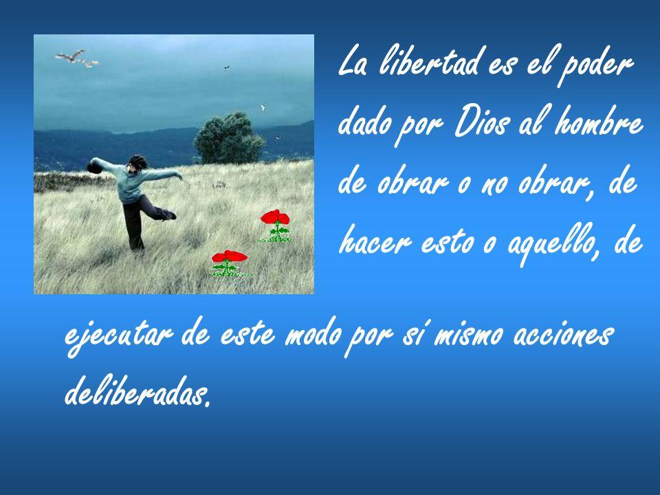 La libertad es el poder dado por Dios al hombre de obrar o no obrar, de hacer esto o aquello, de ejecutar de este modo por sí mismo acciones deliberad