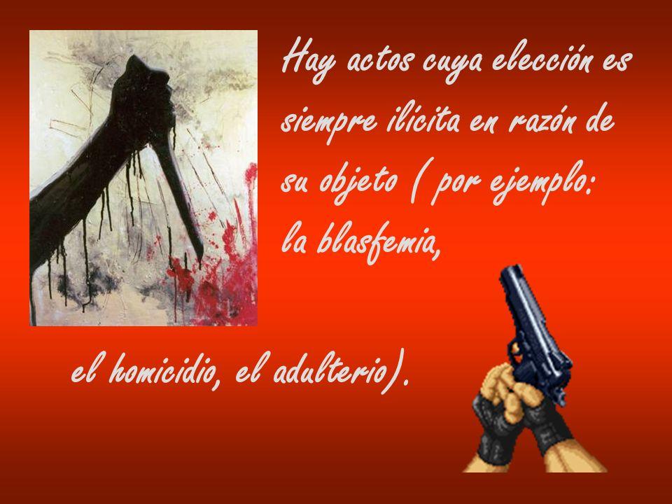 Hay actos cuya elección es siempre ilícita en razón de su objeto ( por ejemplo: la blasfemia, el homicidio, el adulterio).