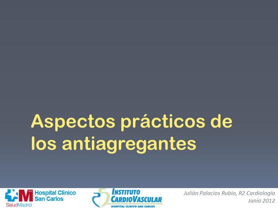 Aspectos prácticos de los antiagregantes Julián Palacios Rubio, R2 Cardiología Junio 2012