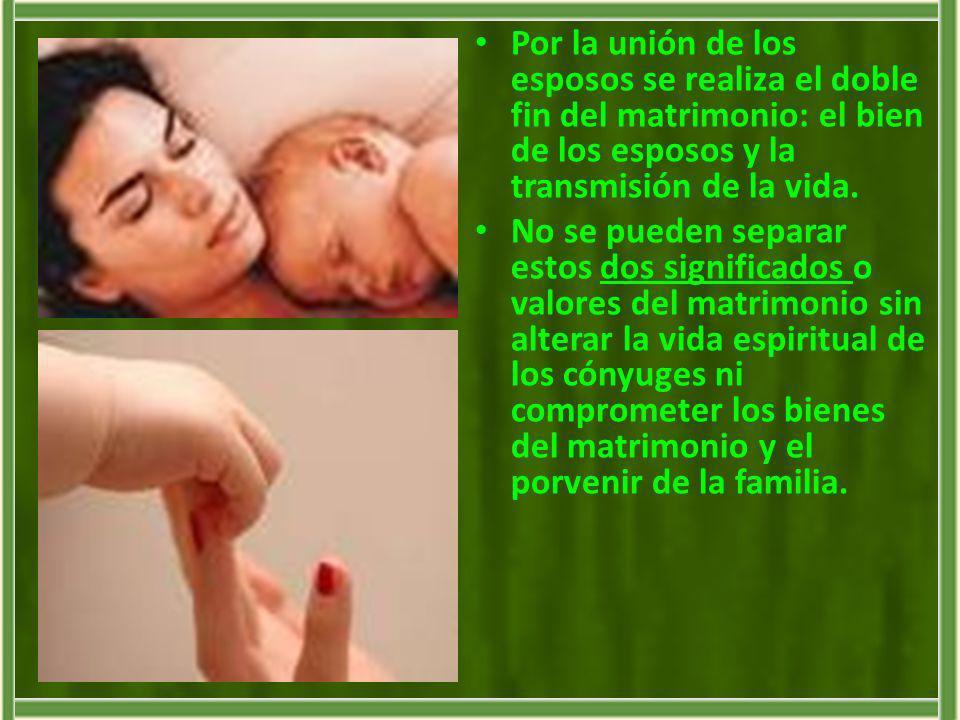 Por la unión de los esposos se realiza el doble fin del matrimonio: el bien de los esposos y la transmisión de la vida. No se pueden separar estos dos