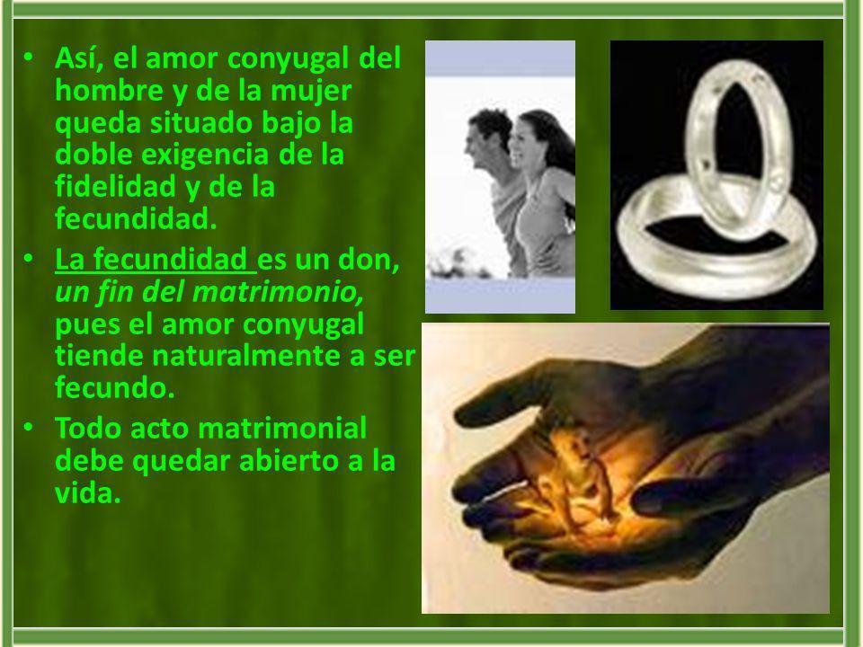 Así, el amor conyugal del hombre y de la mujer queda situado bajo la doble exigencia de la fidelidad y de la fecundidad. La fecundidad es un don, un f