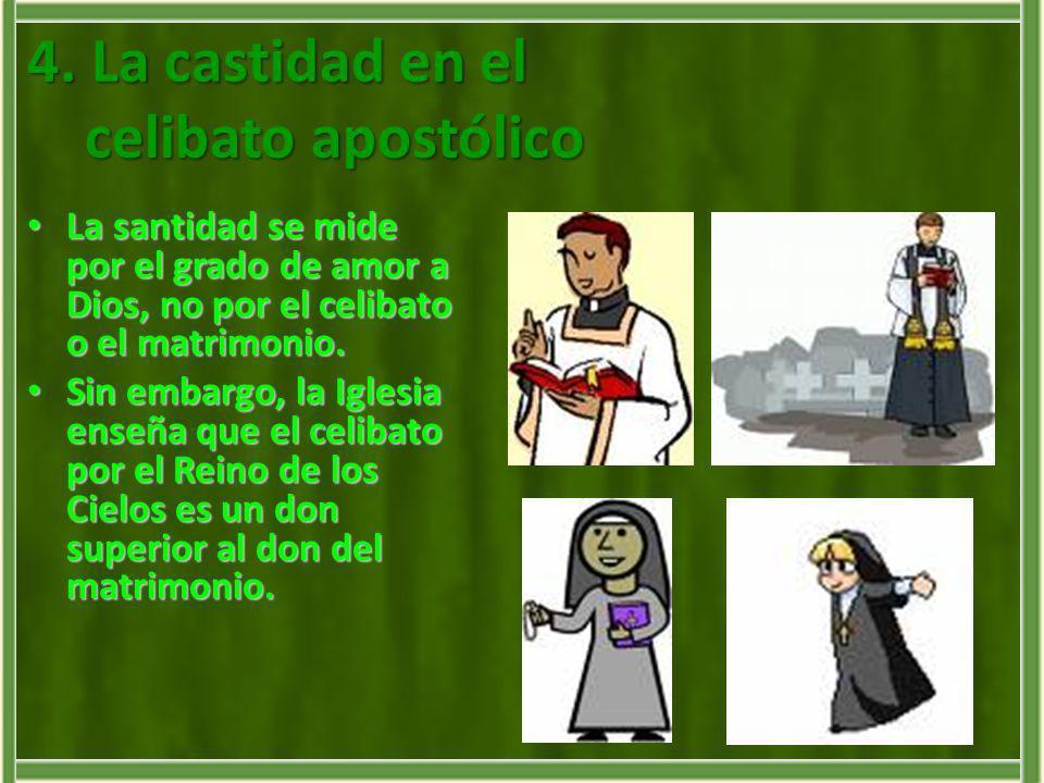 4. La castidad en el celibato apostólico La santidad se mide por el grado de amor a Dios, no por el celibato o el matrimonio. La santidad se mide por