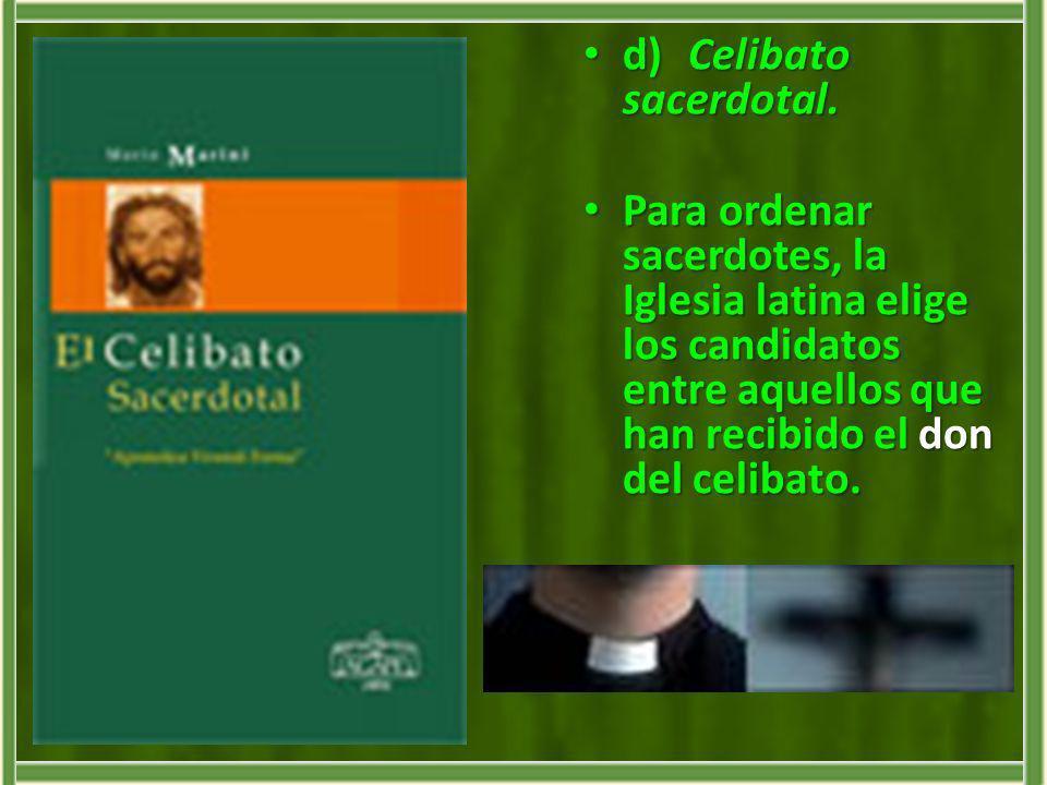 d)Celibato sacerdotal. d)Celibato sacerdotal. Para ordenar sacerdotes, la Iglesia latina elige los candidatos entre aquellos que han recibido el don d