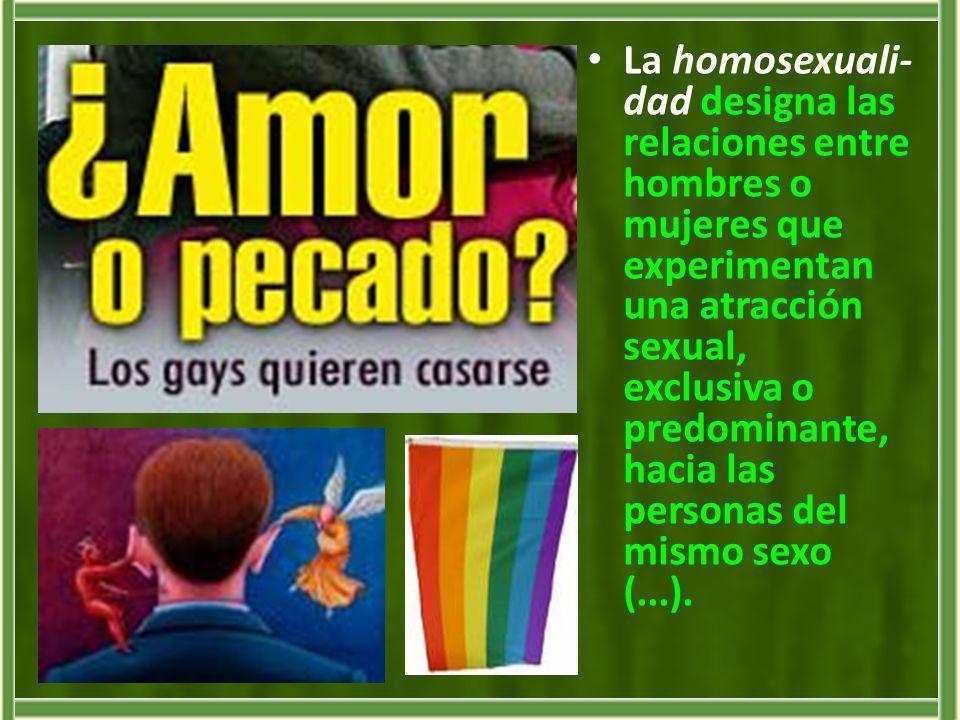 La homosexuali- dad designa las relaciones entre hombres o mujeres que experimentan una atracción sexual, exclusiva o predominante, hacia las personas
