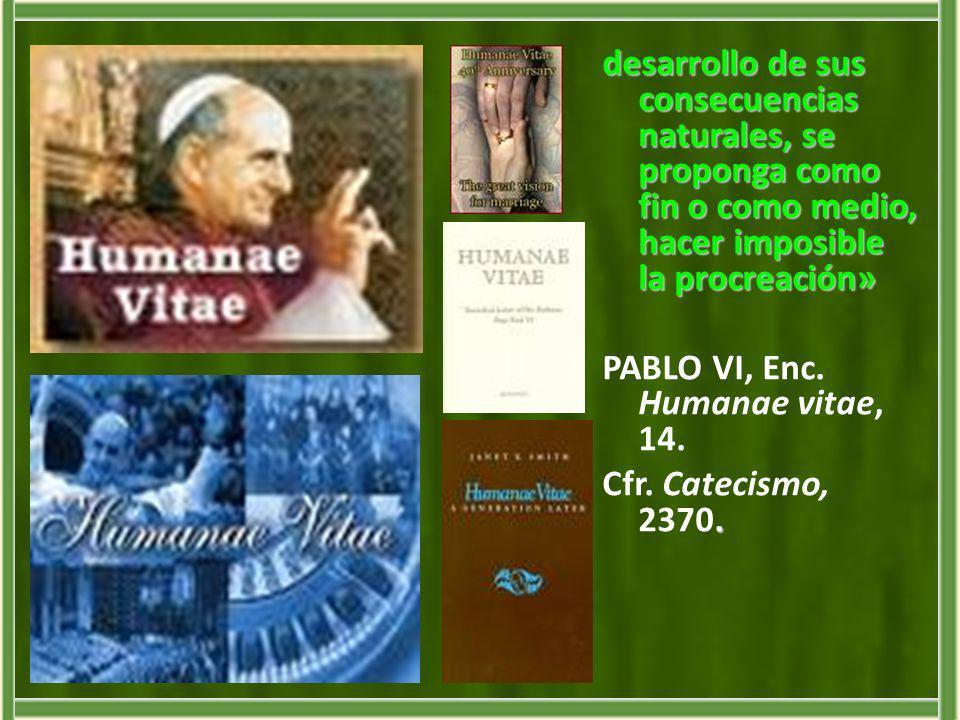 desarrollo de sus consecuencias naturales, se proponga como fin o como medio, hacer imposible la procreación» PABLO VI, Enc. Humanae vitae, 14.. Cfr.