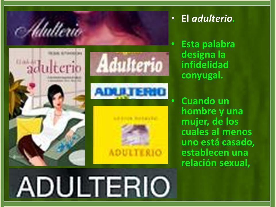 El adulterio. Esta palabra designa la infidelidad conyugal. Cuando un hombre y una mujer, de los cuales al menos uno está casado, establecen una relac