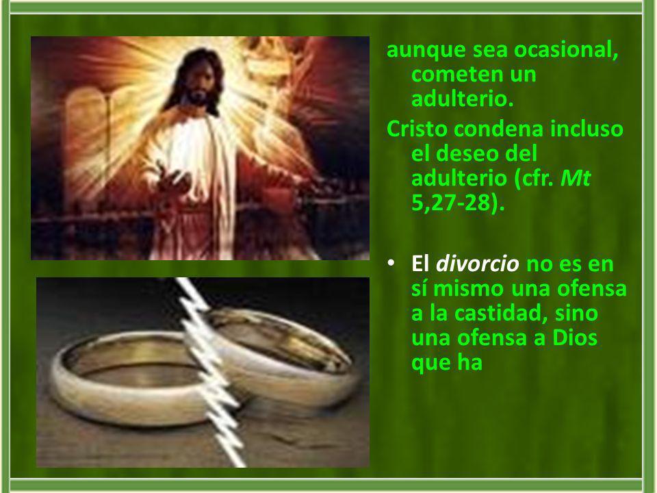 aunque sea ocasional, cometen un adulterio. Cristo condena incluso el deseo del adulterio (cfr. Mt 5,27-28). El divorcio no es en sí mismo una ofensa