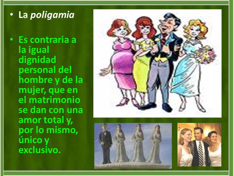La poligamia Es contraria a la igual dignidad personal del hombre y de la mujer, que en el matrimonio se dan con una amor total y, por lo mismo, único