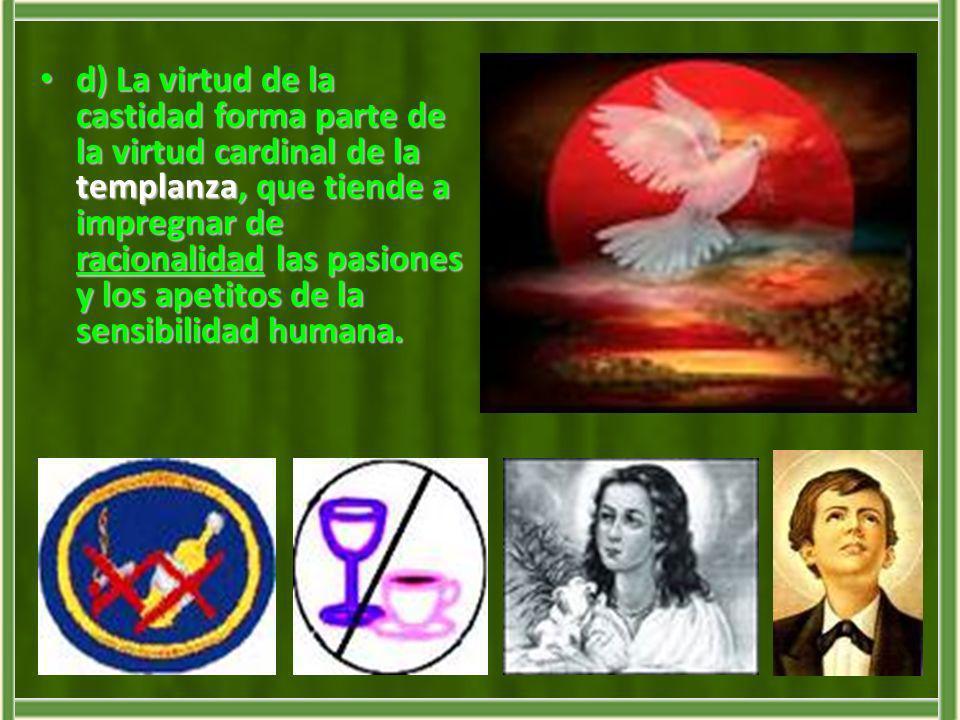 d) La virtud de la castidad forma parte de la virtud cardinal de la templanza, que tiende a impregnar de racionalidad las pasiones y los apetitos de l