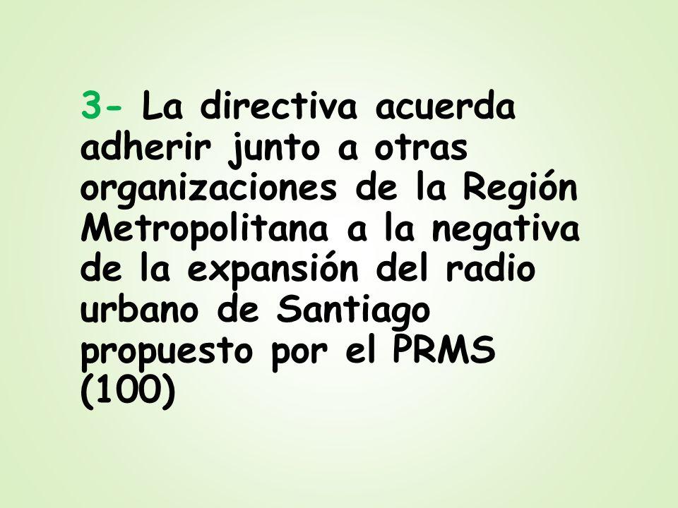 3- La directiva acuerda adherir junto a otras organizaciones de la Región Metropolitana a la negativa de la expansión del radio urbano de Santiago pro