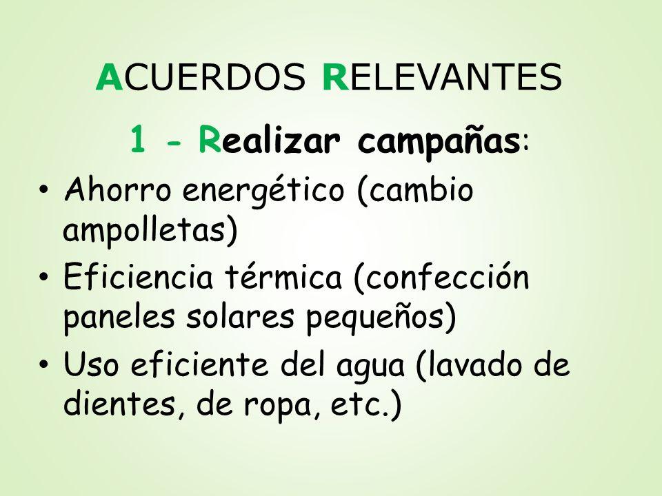 ACUERDOS RELEVANTES 1 - Realizar campañas : Ahorro energético (cambio ampolletas) Eficiencia térmica (confección paneles solares pequeños) Uso eficien