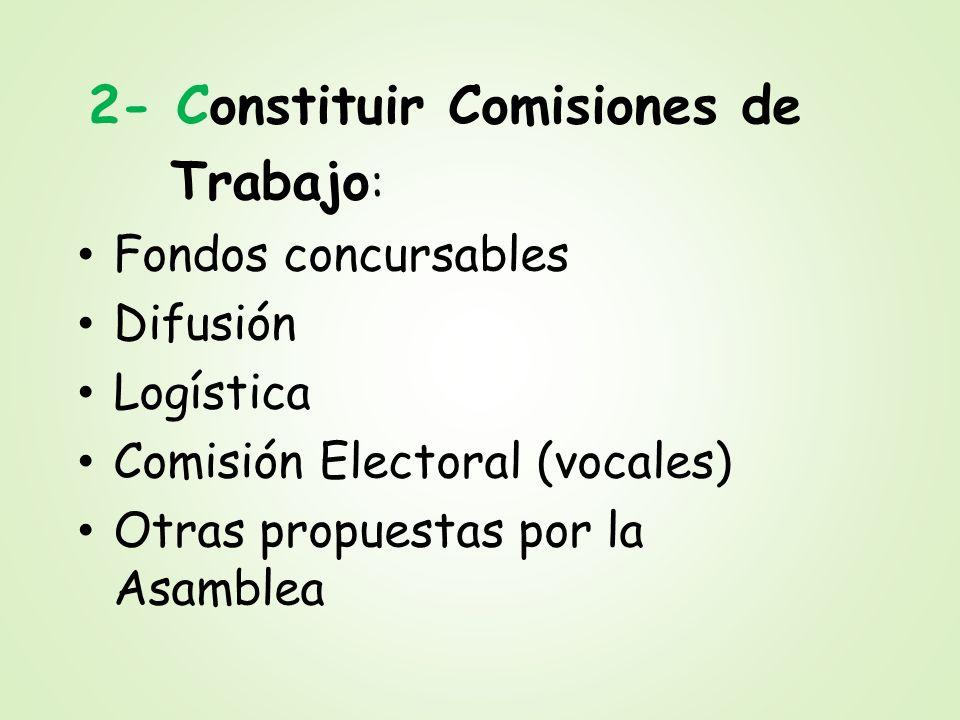 2- Constituir Comisiones de Trabajo : Fondos concursables Difusión Logística Comisión Electoral (vocales) Otras propuestas por la Asamblea