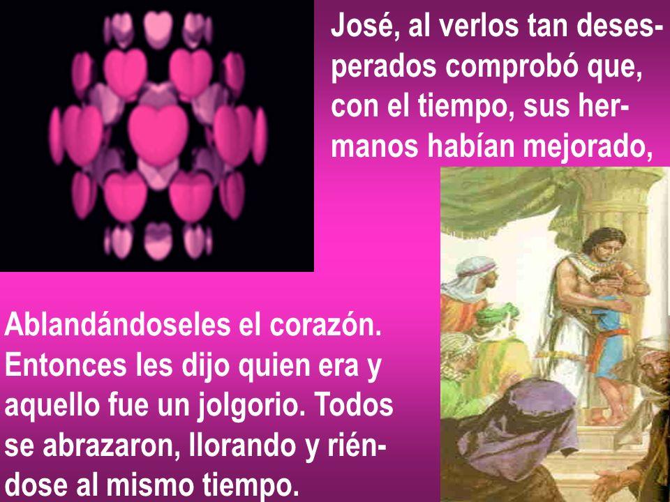 José, al verlos tan deses- perados comprobó que, con el tiempo, sus her- manos habían mejorado, Ablandándoseles el corazón. Entonces les dijo quien er