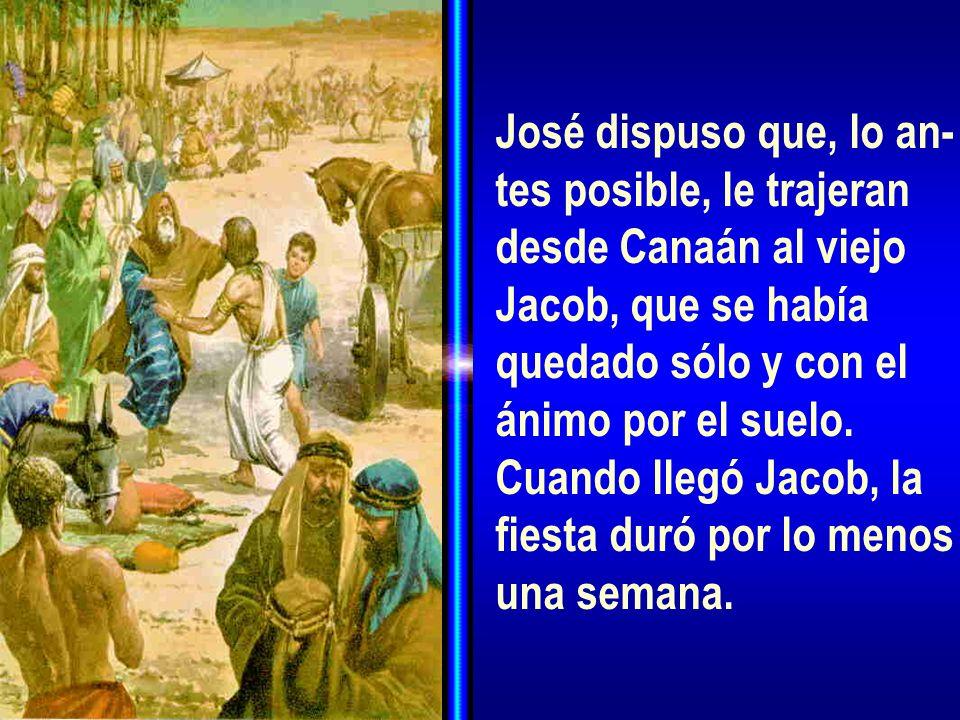 José dispuso que, lo an- tes posible, le trajeran desde Canaán al viejo Jacob, que se había quedado sólo y con el ánimo por el suelo. Cuando llegó Jac