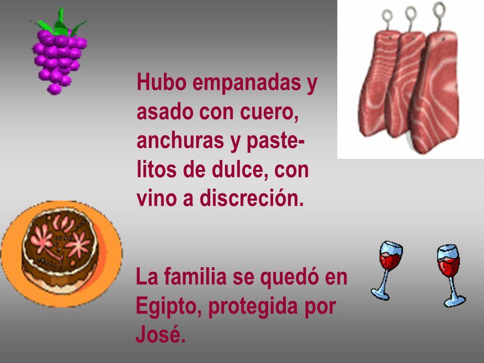 Hubo empanadas y asado con cuero, anchuras y paste- litos de dulce, con vino a discreción. La familia se quedó en Egipto, protegida por José.