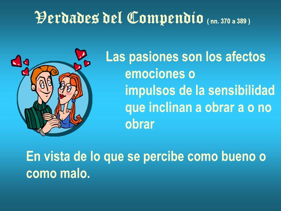 Verdades del Compendio ( nn. 370 a 389 ) Las pasiones son los afectos emociones o impulsos de la sensibilidad que inclinan a obrar a o no obrar En vis