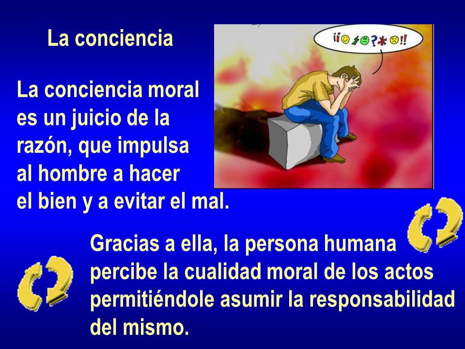 La conciencia La conciencia moral es un juicio de la razón, que impulsa al hombre a hacer el bien y a evitar el mal. Gracias a ella, la persona humana
