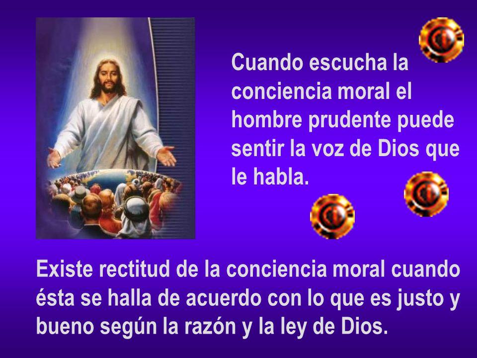 Cuando escucha la conciencia moral el hombre prudente puede sentir la voz de Dios que le habla. Existe rectitud de la conciencia moral cuando ésta se