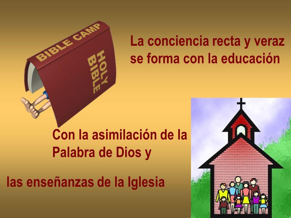La conciencia recta y veraz se forma con la educación Con la asimilación de la Palabra de Dios y las enseñanzas de la Iglesia