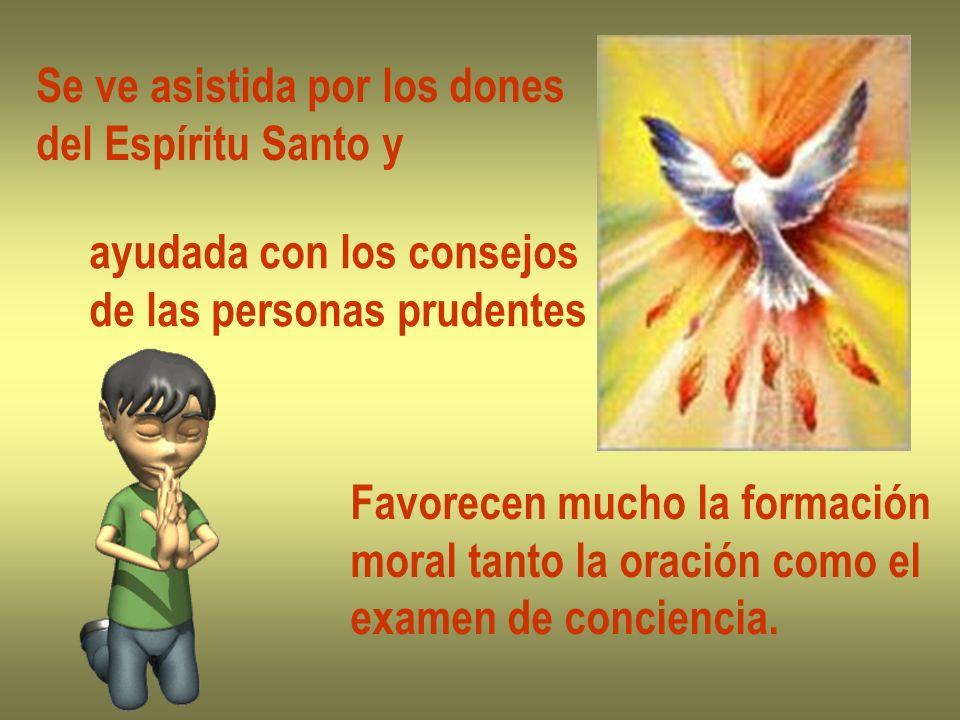 Se ve asistida por los dones del Espíritu Santo y ayudada con los consejos de las personas prudentes Favorecen mucho la formación moral tanto la oraci