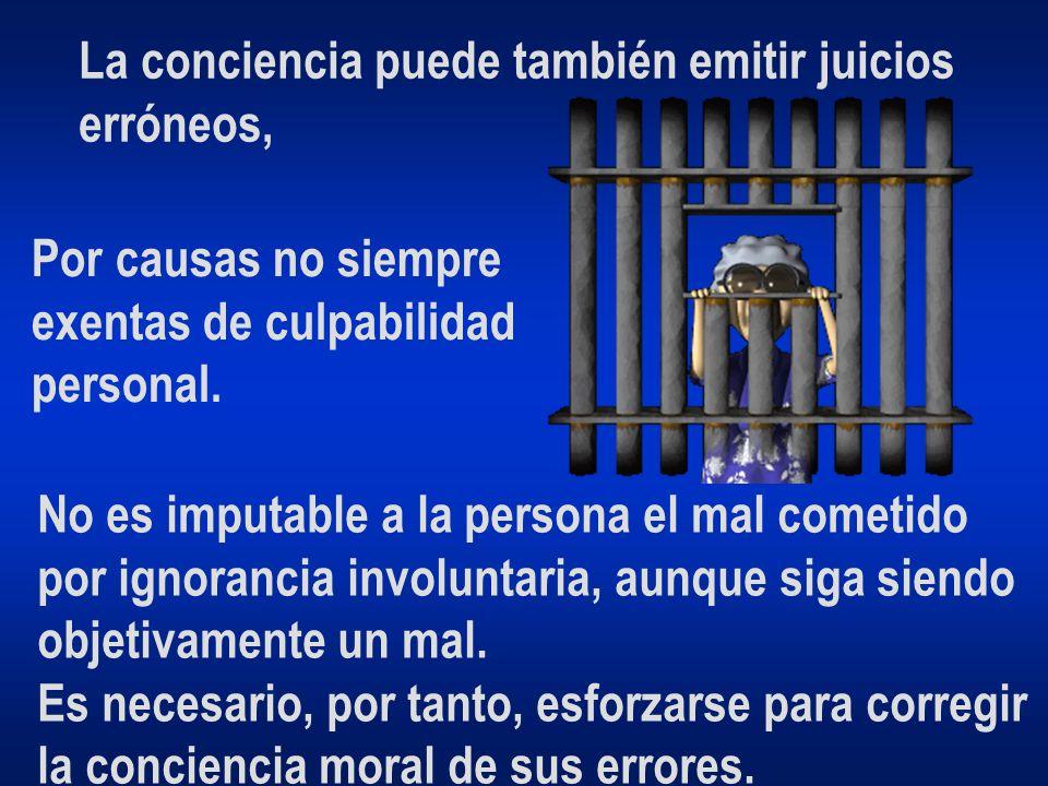 La conciencia puede también emitir juicios erróneos, Por causas no siempre exentas de culpabilidad personal. No es imputable a la persona el mal comet