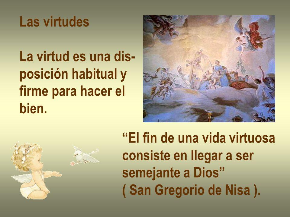 Las virtudes La virtud es una dis- posición habitual y firme para hacer el bien. El fin de una vida virtuosa consiste en llegar a ser semejante a Dios