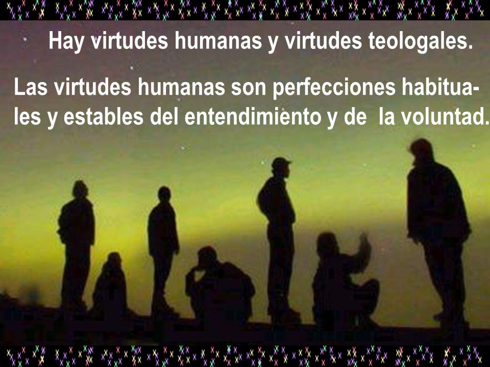 Hay virtudes humanas y virtudes teologales. Las virtudes humanas son perfecciones habitua- les y estables del entendimiento y de la voluntad.