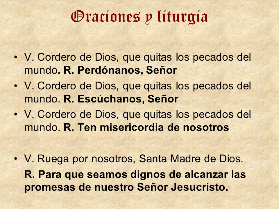 Oraciones y liturgia V. Cordero de Dios, que quitas los pecados del mundo. R. Perdónanos, Señor V. Cordero de Dios, que quitas los pecados del mundo.