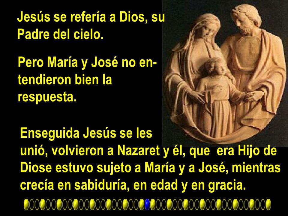 Jesús se refería a Dios, su Padre del cielo. Pero María y José no en- tendieron bien la respuesta. Enseguida Jesús se les unió, volvieron a Nazaret y
