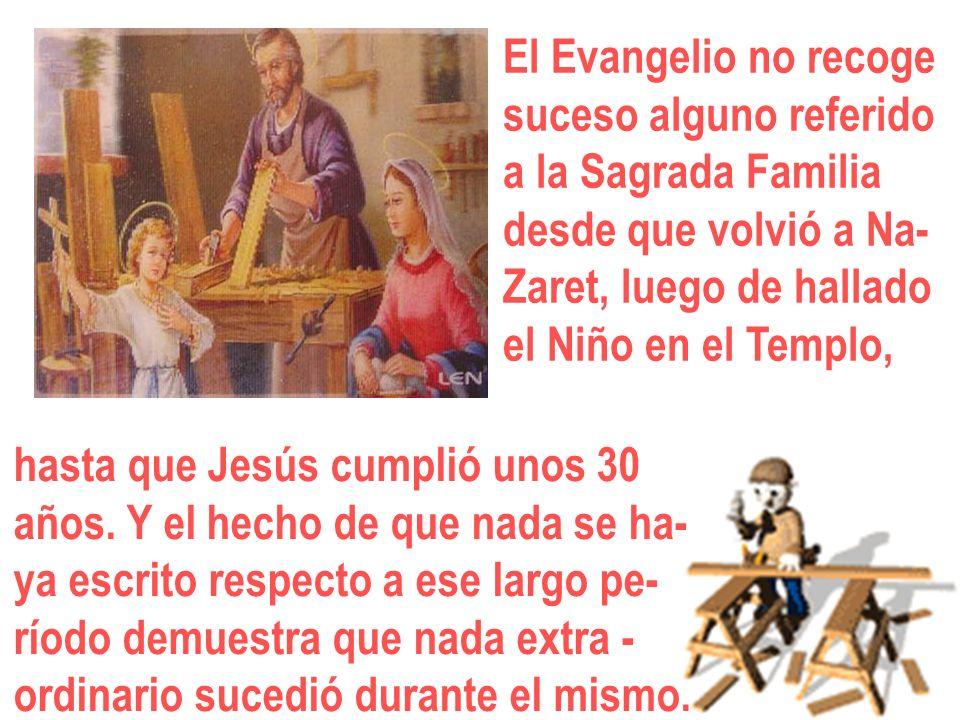El Evangelio no recoge suceso alguno referido a la Sagrada Familia desde que volvió a Na- Zaret, luego de hallado el Niño en el Templo, hasta que Jesú
