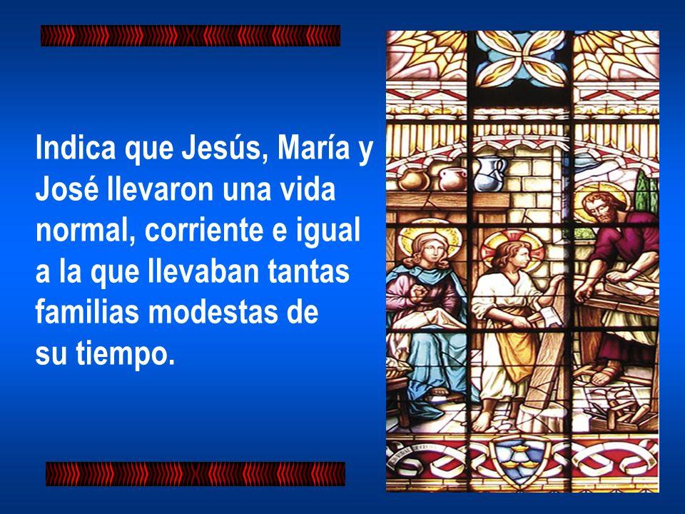 Indica que Jesús, María y José llevaron una vida normal, corriente e igual a la que llevaban tantas familias modestas de su tiempo.
