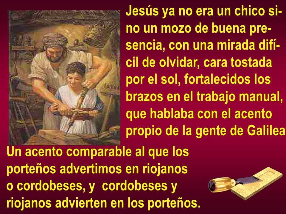 Jesús ya no era un chico si- no un mozo de buena pre- sencia, con una mirada difí- cil de olvidar, cara tostada por el sol, fortalecidos los brazos en