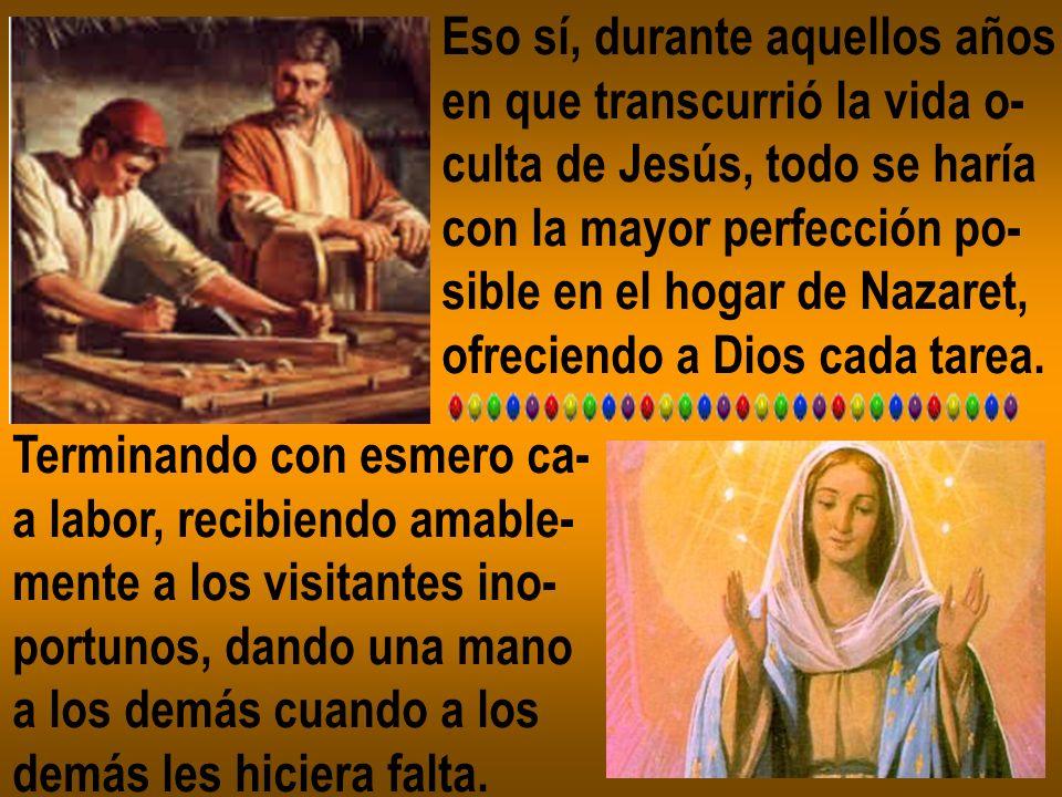 Eso sí, durante aquellos años en que transcurrió la vida o- culta de Jesús, todo se haría con la mayor perfección po- sible en el hogar de Nazaret, of