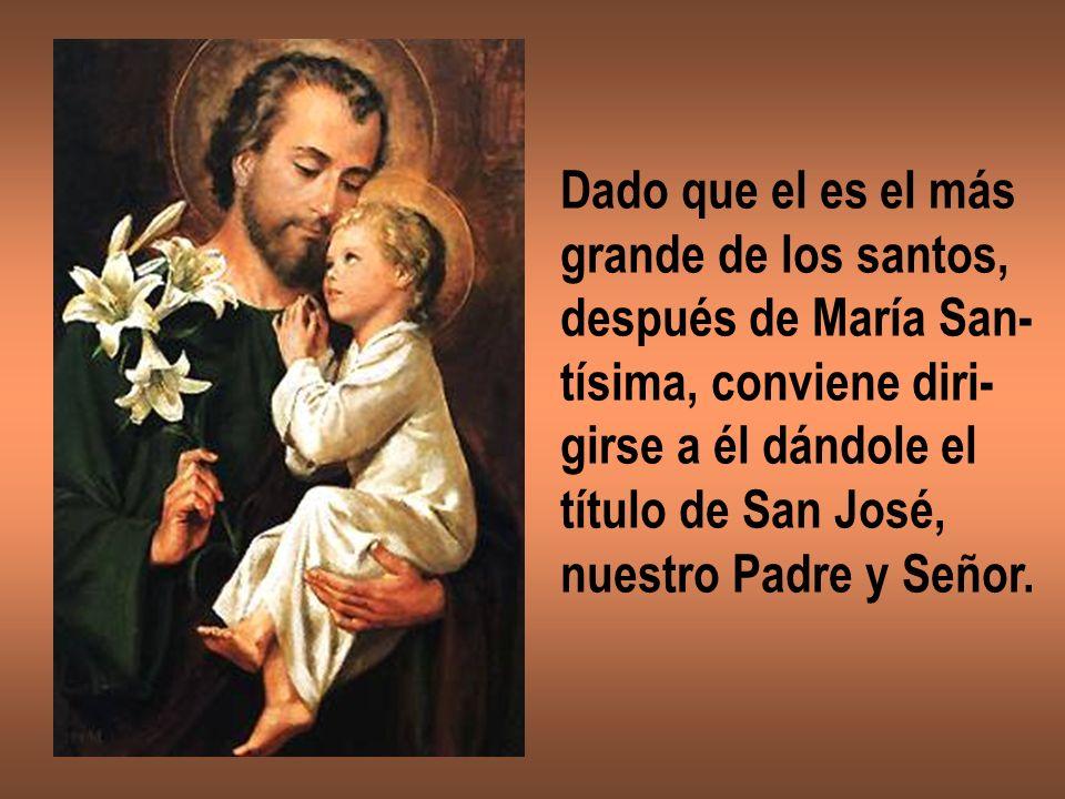 Dado que el es el más grande de los santos, después de María San- tísima, conviene diri- girse a él dándole el título de San José, nuestro Padre y Señ
