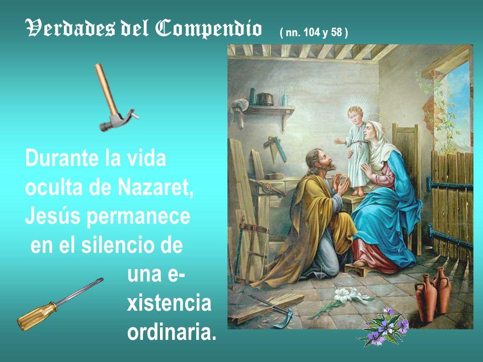 Verdades del Compendio ( nn. 104 y 58 ) Durante la vida oculta de Nazaret, Jesús permanece en el silencio de una e- xistencia ordinaria.