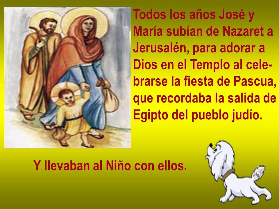 Todos los años José y María subían de Nazaret a Jerusalén, para adorar a Dios en el Templo al cele- brarse la fiesta de Pascua, que recordaba la salid