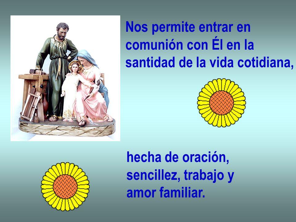 Nos permite entrar en comunión con Él en la santidad de la vida cotidiana, hecha de oración, sencillez, trabajo y amor familiar.
