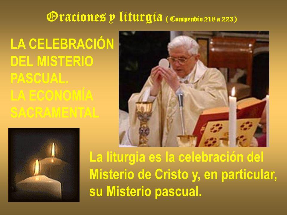 Oraciones y liturgia ( Compendio 218 a 223 ) LA CELEBRACIÓN DEL MISTERIO PASCUAL. LA ECONOMÍA SACRAMENTAL La liturgia es la celebración del Misterio d