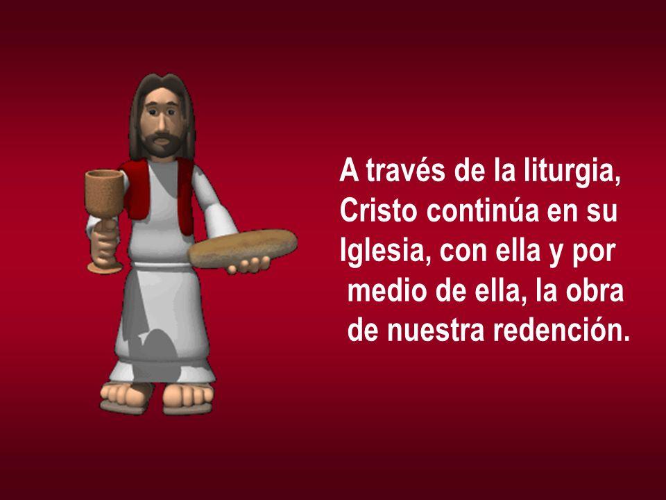 A través de la liturgia, Cristo continúa en su Iglesia, con ella y por medio de ella, la obra de nuestra redención.