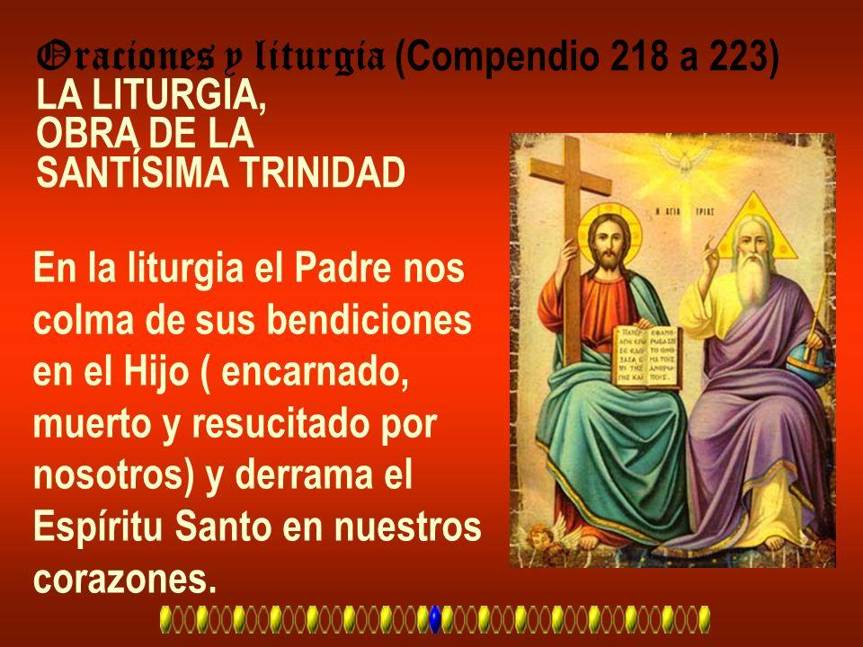 Oraciones y liturgia (Compendio 218 a 223) LA LITURGIA, OBRA DE LA SANTÍSIMA TRINIDAD En la liturgia el Padre nos colma de sus bendiciones en el Hijo