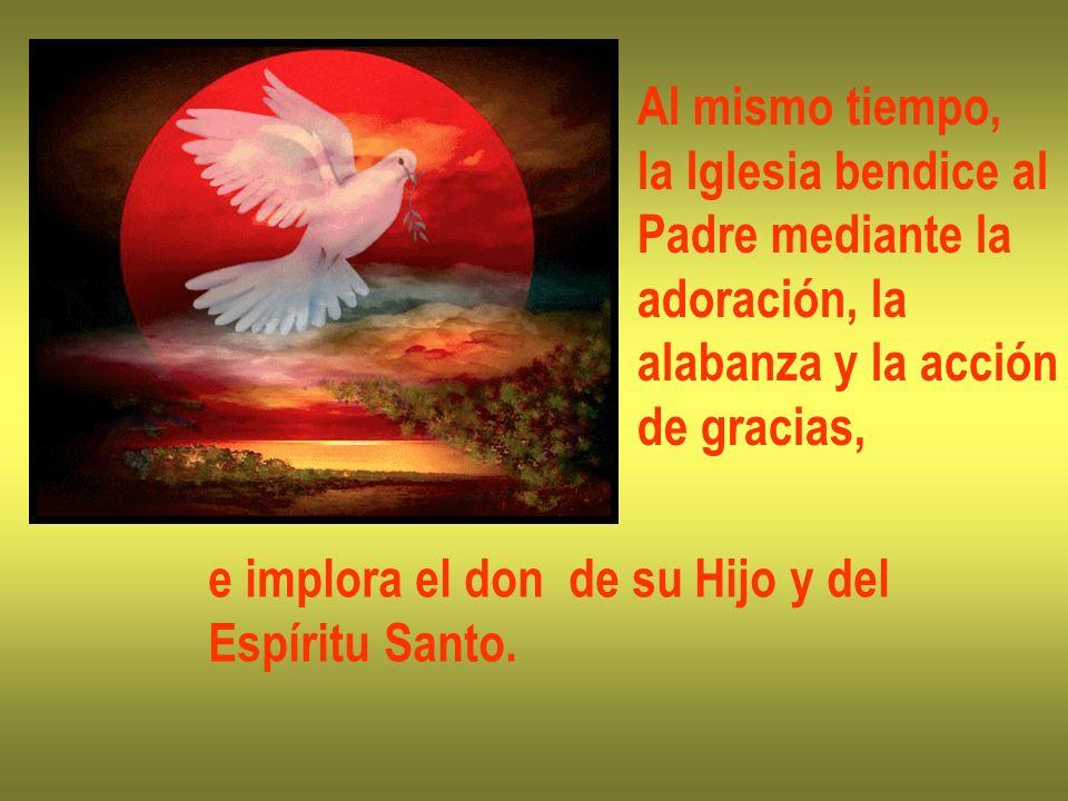 Al mismo tiempo, la Iglesia bendice al Padre mediante la adoración, la alabanza y la acción de gracias, e implora el don de su Hijo y del Espíritu San