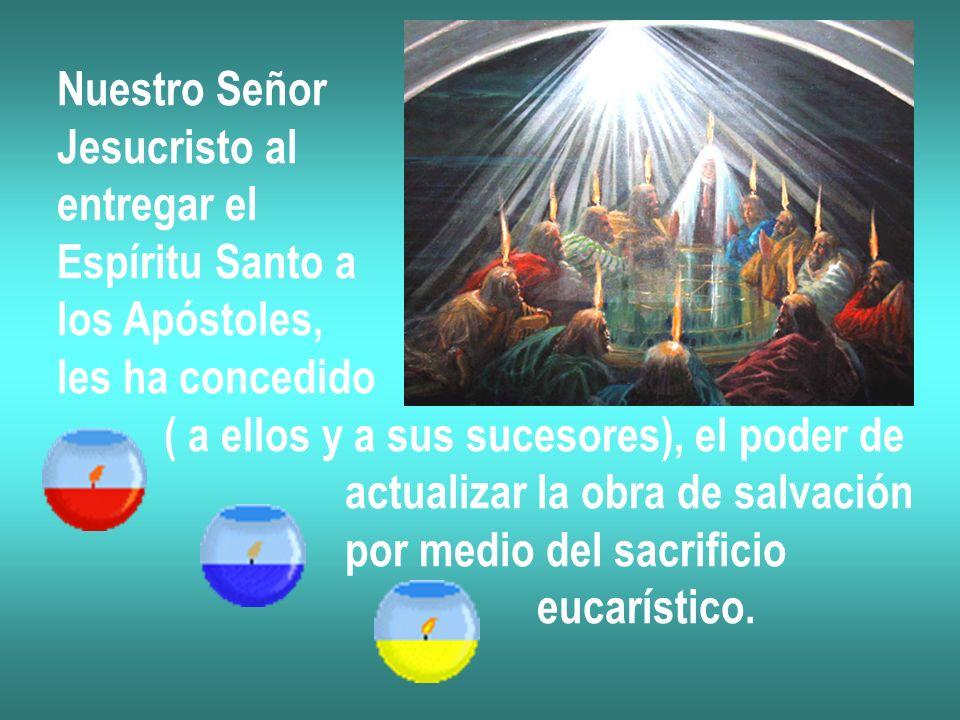 Nuestro Señor Jesucristo al entregar el Espíritu Santo a los Apóstoles, les ha concedido ( a ellos y a sus sucesores), el poder de actualizar la obra